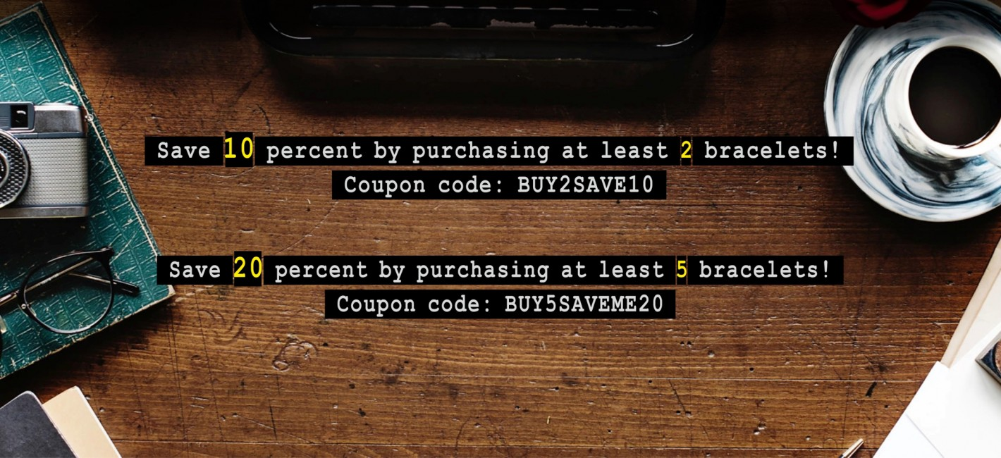 Save 10% by purchasing at least 2 bracelets! Coupon code: BUY2SAVE10 Save 20% by purchasing at least 5 bracelets! Coupon code: BUY5SAVEME20